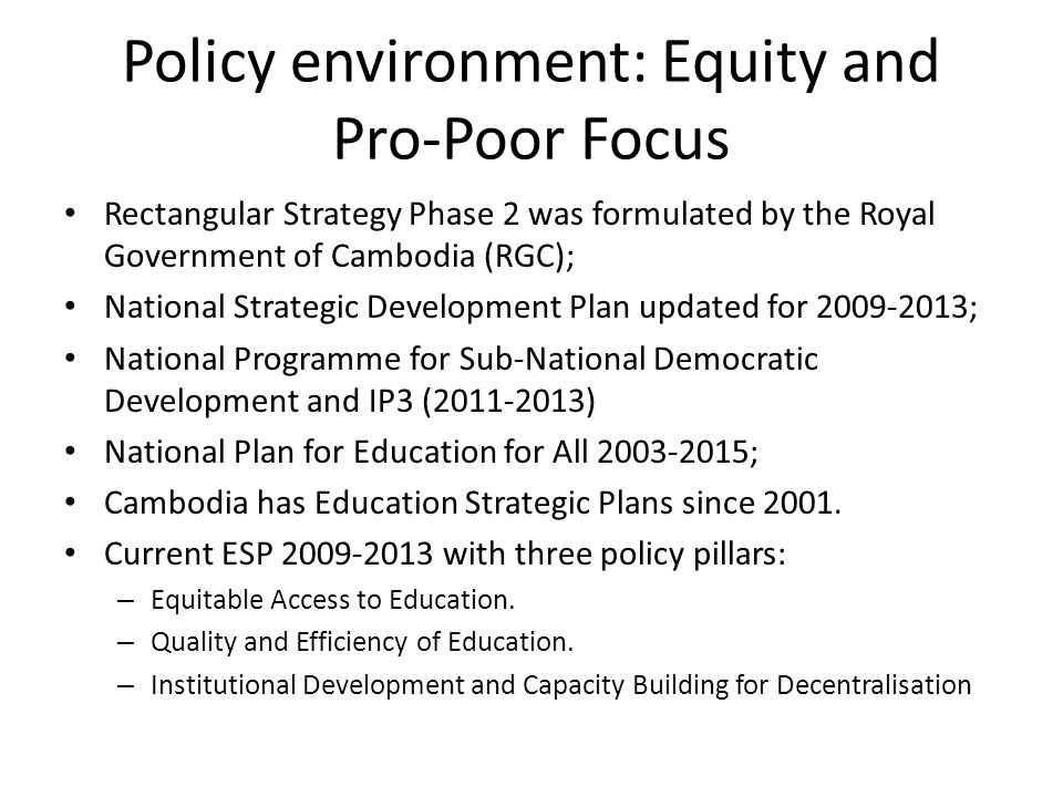 Policy environment: Equity and Pro-Poor Focus Rectangular Strategy Phase 2 was formulated by the Royal Government of Cambodia (RGC); National Strategic Development Plan updated for 2009-2013; National Programme for Sub-National Democratic Development and IP3 (2011-2013) National Plan for Education for All 2003-2015; Cambodia has Education Strategic Plans since 2001.