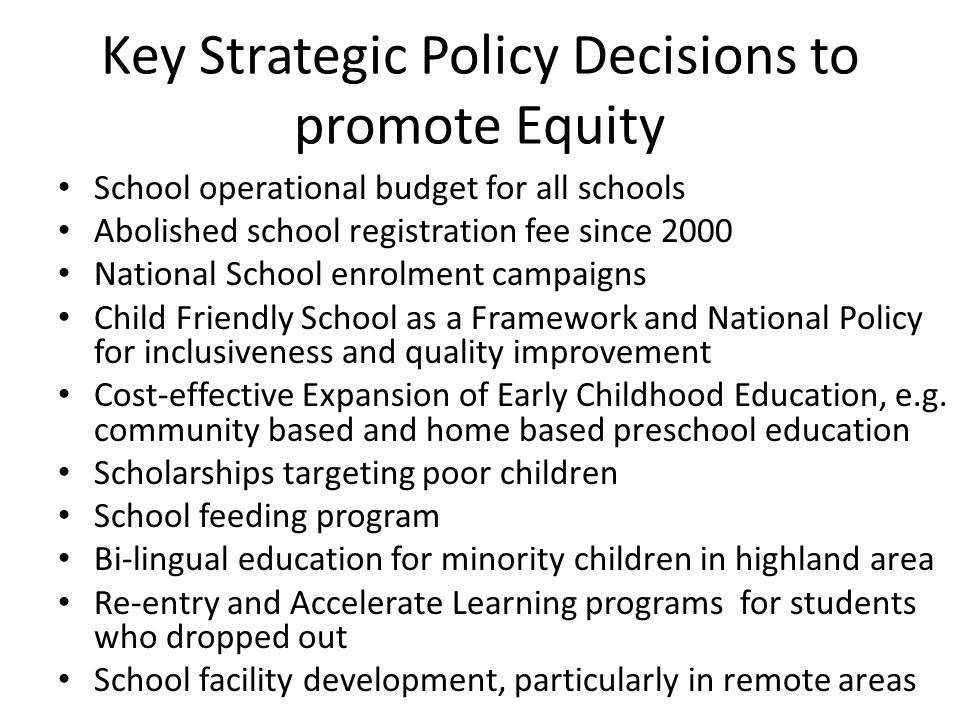 Key Strategic Policy Decisions to promote Equity School operational budget for all schools Abolished school registration fee since 2000 National School enrolment campaigns Child Friendly School as a Framework and National Policy for inclusiveness and quality improvement Cost-effective Expansion of Early Childhood Education, e.g.