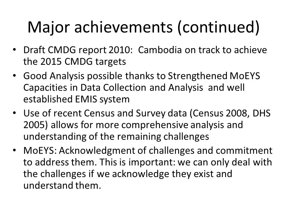 Major achievements (continued) Draft CMDG report 2010: Cambodia on track to achieve the 2015 CMDG targets Good Analysis possible thanks to Strengthened MoEYS Capacities in Data Collection and Analysis and well established EMIS system Use of recent Census and Survey data (Census 2008, DHS 2005) allows for more comprehensive analysis and understanding of the remaining challenges MoEYS: Acknowledgment of challenges and commitment to address them.