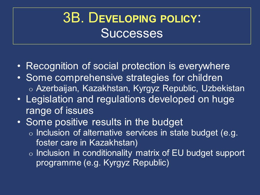 3B. D EVELOPING POLICY : Successes Recognition of social protection is everywhere Some comprehensive strategies for children o Azerbaijan, Kazakhstan,