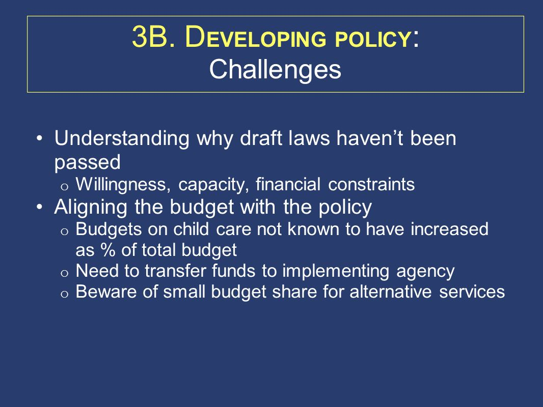 3B. D EVELOPING POLICY : Challenges Understanding why draft laws havent been passed o Willingness, capacity, financial constraints Aligning the budget