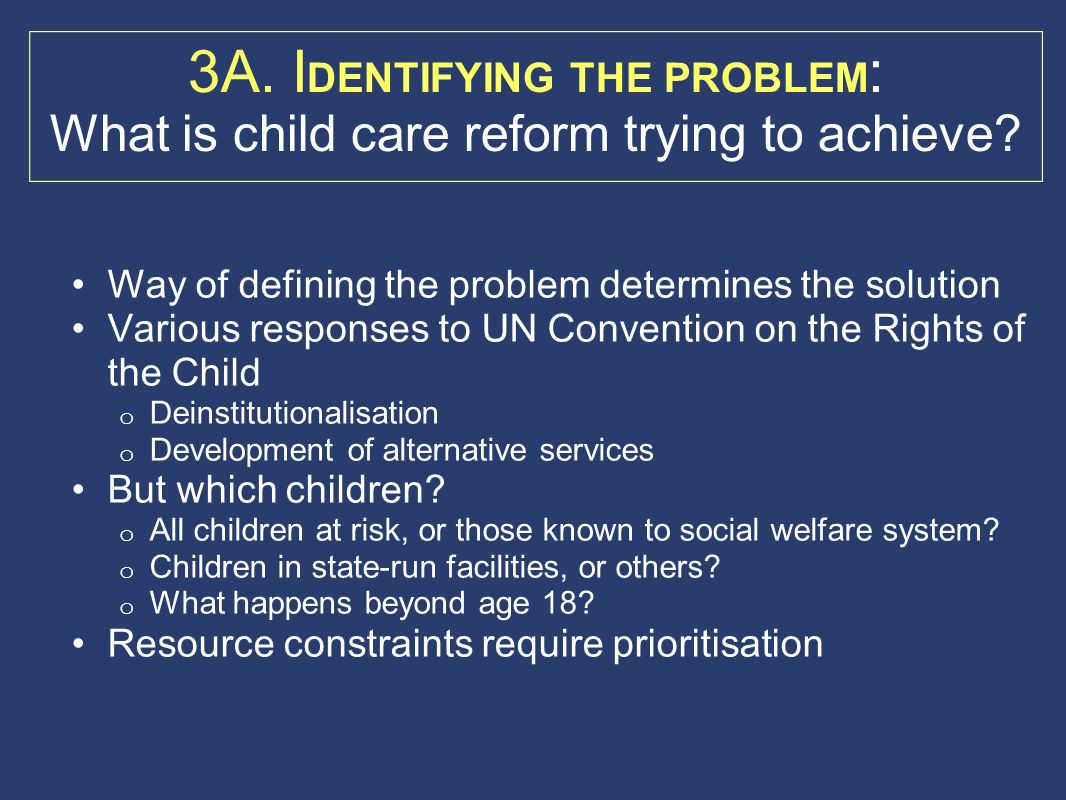 3A. I DENTIFYING THE PROBLEM : What is child care reform trying to achieve? Way of defining the problem determines the solution Various responses to U