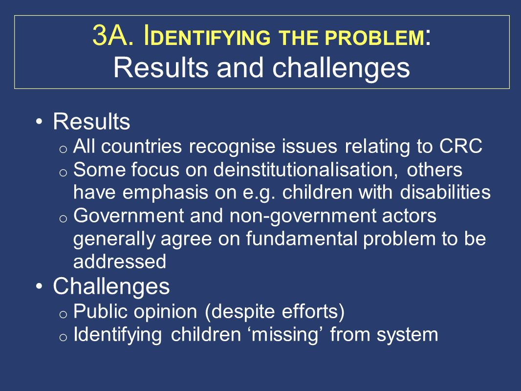 3A. I DENTIFYING THE PROBLEM : Results and challenges Results o All countries recognise issues relating to CRC o Some focus on deinstitutionalisation,