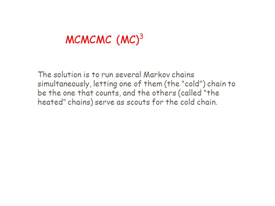 MCMCMC (MC) 3 The solution is to run several Markov chains simultaneously, letting one of them (the cold) chain to be the one that counts, and the others (called the heated chains) serve as scouts for the cold chain.