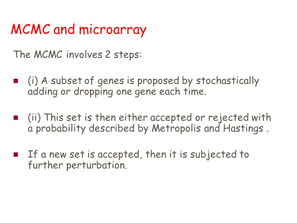 MCMC and microarray The MCMC involves 2 steps: (i) A subset of genes is proposed by stochastically adding or dropping one gene each time.