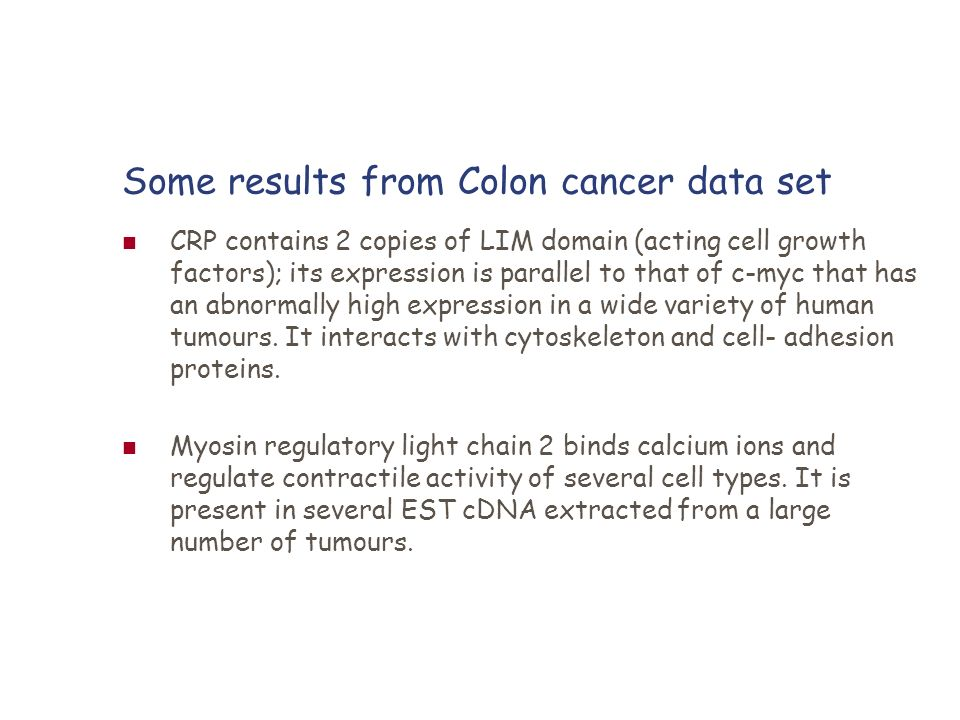Some results from Colon cancer data set CRP contains 2 copies of LIM domain (acting cell growth factors); its expression is parallel to that of c-myc
