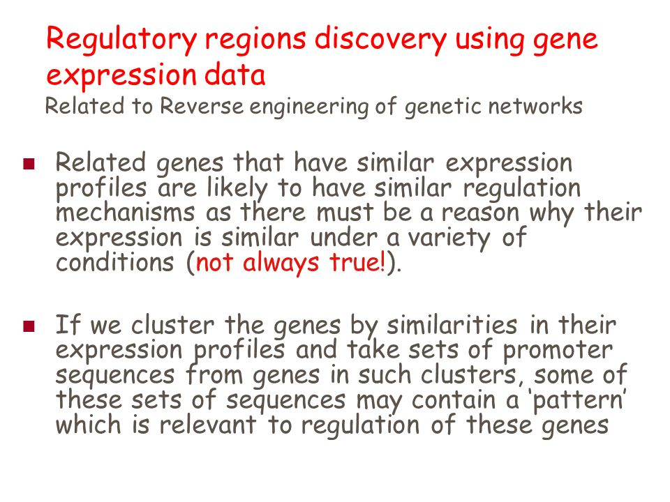 Regulatory regions discovery using gene expression data Related genes that have similar expression profiles are likely to have similar regulation mechanisms as there must be a reason why their expression is similar under a variety of conditions (not always true!).