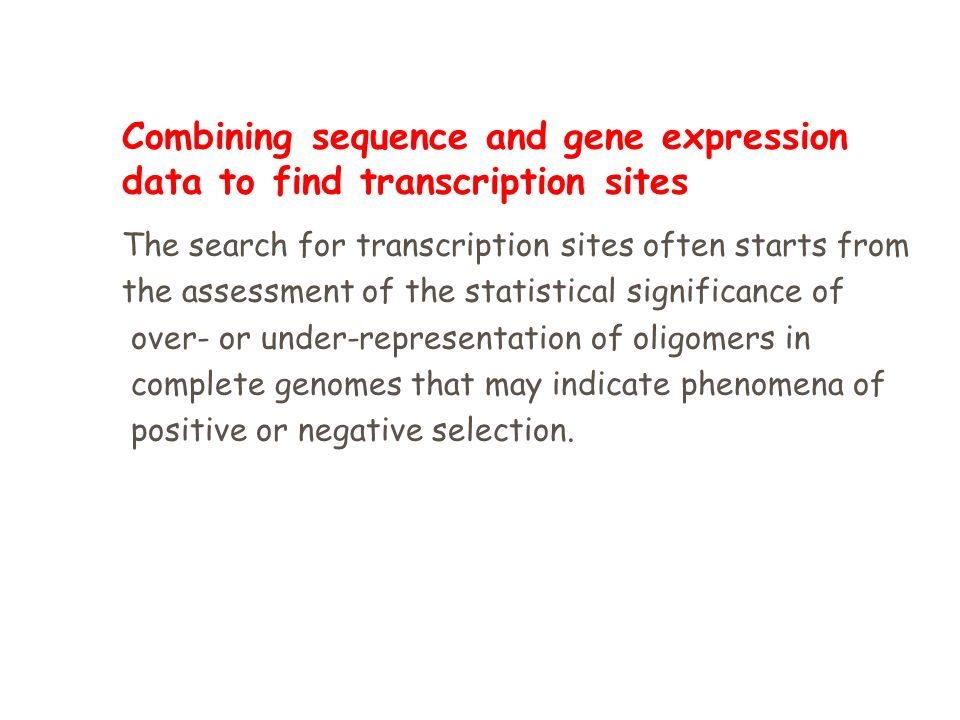 Combining sequence and gene expression data to find transcription sites The search for transcription sites often starts from the assessment of the statistical significance of over- or under-representation of oligomers in complete genomes that may indicate phenomena of positive or negative selection.