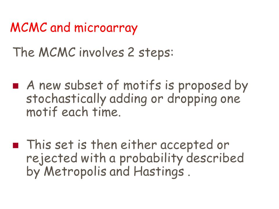 MCMC and microarray The MCMC involves 2 steps: A new subset of motifs is proposed by stochastically adding or dropping one motif each time.