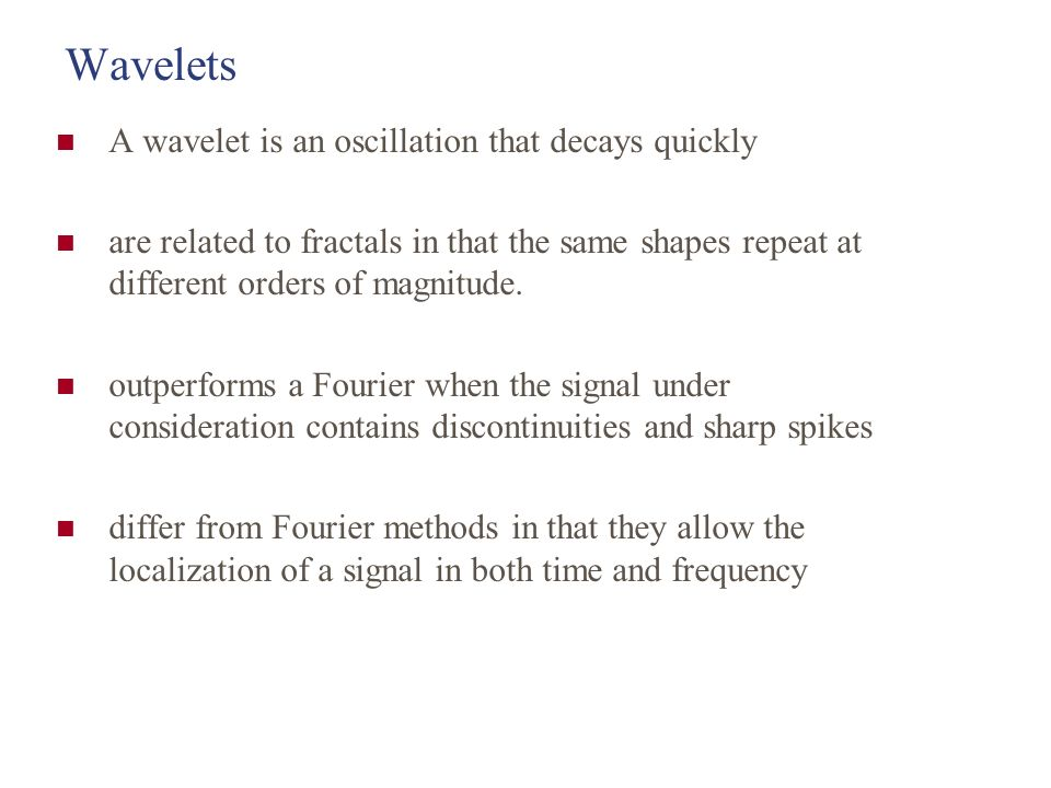 Wavelets A wavelet is an oscillation that decays quickly are related to fractals in that the same shapes repeat at different orders of magnitude.