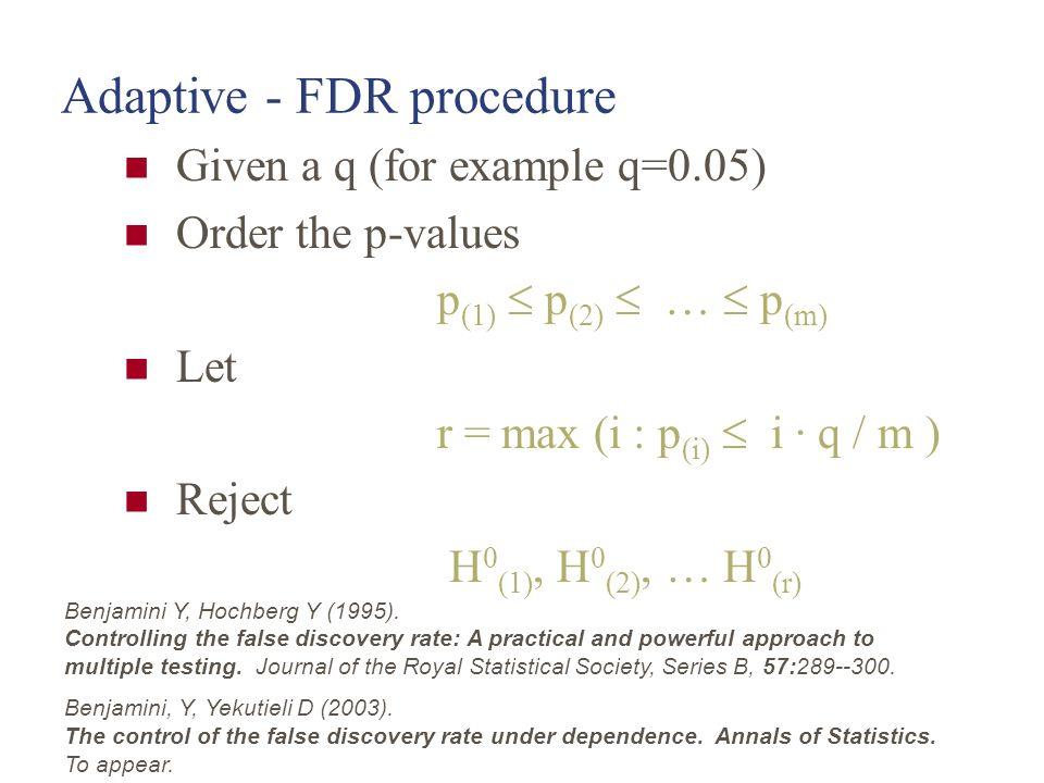 Adaptive - FDR procedure Given a q (for example q=0.05) Order the p-values p (1) p (2) … p (m) Let r = max (i : p (i) i · q / m ) Reject H 0 (1), H 0