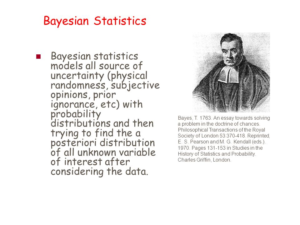 Bayesian Statistics Bayesian statistics models all source of uncertainty (physical randomness, subjective opinions, prior ignorance, etc) with probability distributions and then trying to find the a posteriori distribution of all unknown variable of interest after considering the data.