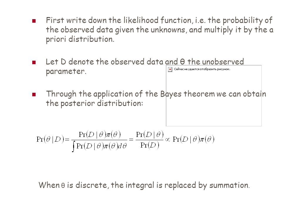 First write down the likelihood function, i.e. the probability of the observed data given the unknowns, and multiply it by the a priori distribution.