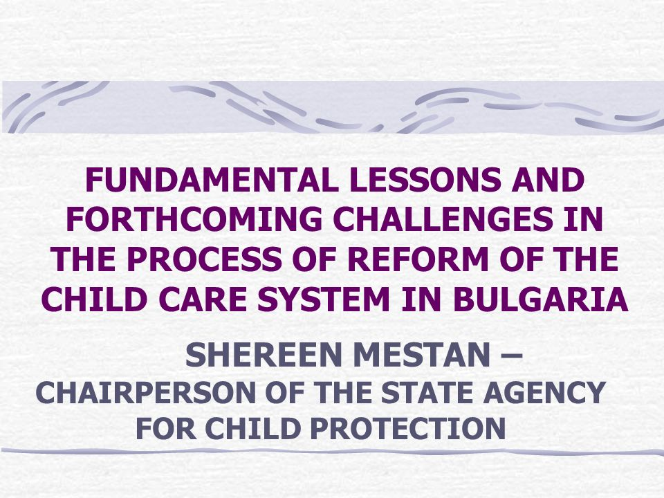 FUNDAMENTAL LESSONS AND FORTHCOMING CHALLENGES IN THE PROCESS OF REFORM OF THE CHILD CARE SYSTEM IN BULGARIA SHEREEN MESTAN – CHAIRPERSON OF THE STATE