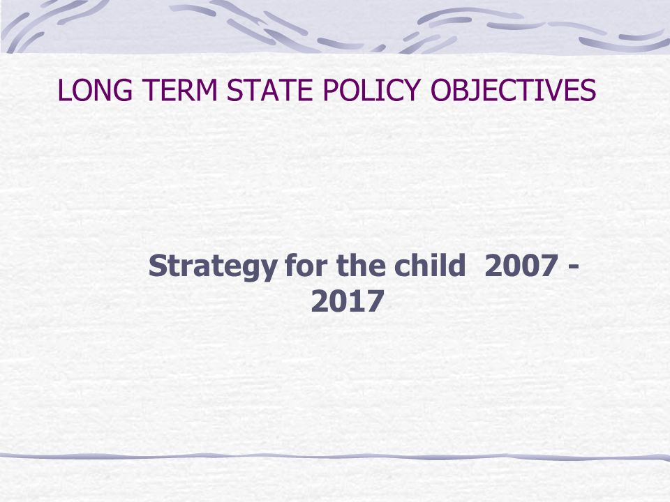LONG TERM STATE POLICY OBJECTIVES Strategy for the child 2007 - 2017