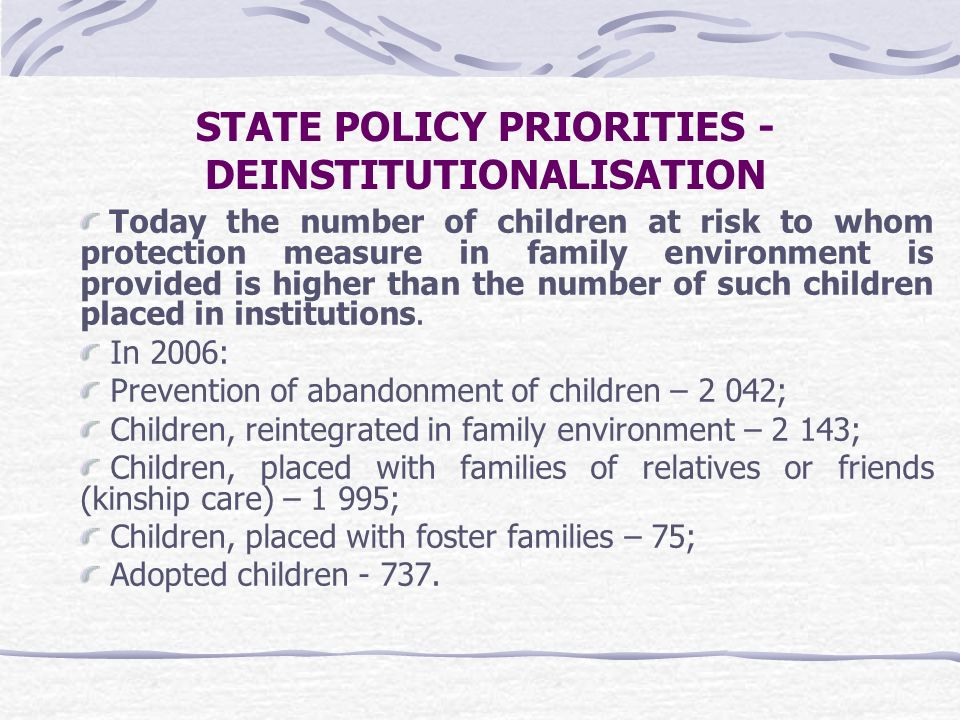 STATE POLICY PRIORITIES - DEINSTITUTIONALISATION Today the number of children at risk to whom protection measure in family environment is provided is