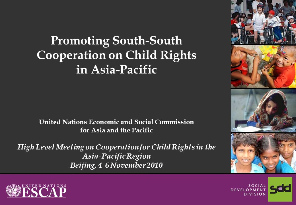 1 Promoting South-South Cooperation on Child Rights in Asia-Pacific United Nations Economic and Social Commission for Asia and the Pacific High Level Meeting on Cooperation for Child Rights in the Asia-Pacific Region Beijing, 4-6 November 2010