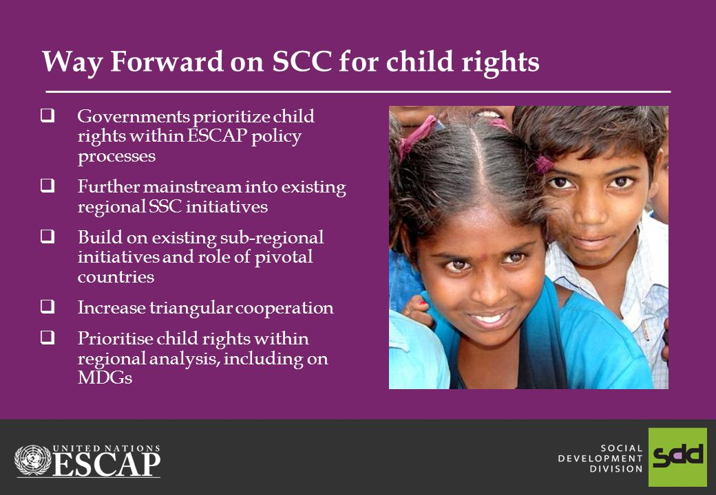 Way Forward on SCC for child rights Governments prioritize child rights within ESCAP policy processes Further mainstream into existing regional SSC initiatives Build on existing sub-regional initiatives and role of pivotal countries Increase triangular cooperation Prioritise child rights within regional analysis, including on MDGs