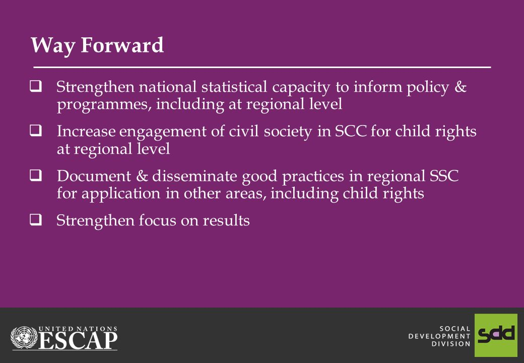 Way Forward Strengthen national statistical capacity to inform policy & programmes, including at regional level Increase engagement of civil society in SCC for child rights at regional level Document & disseminate good practices in regional SSC for application in other areas, including child rights Strengthen focus on results