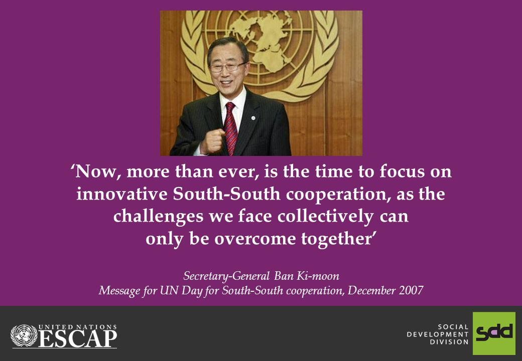 Now, more than ever, is the time to focus on innovative South-South cooperation, as the challenges we face collectively can only be overcome together Secretary-General Ban Ki-moon Message for UN Day for South-South cooperation, December 2007