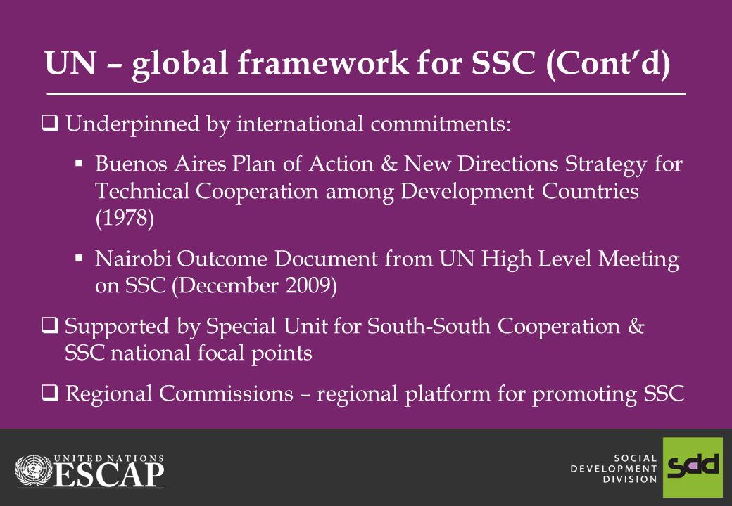 UN – global framework for SSC (Contd) Underpinned by international commitments: Buenos Aires Plan of Action & New Directions Strategy for Technical Cooperation among Development Countries (1978) Nairobi Outcome Document from UN High Level Meeting on SSC (December 2009) Supported by Special Unit for South-South Cooperation & SSC national focal points Regional Commissions – regional platform for promoting SSC