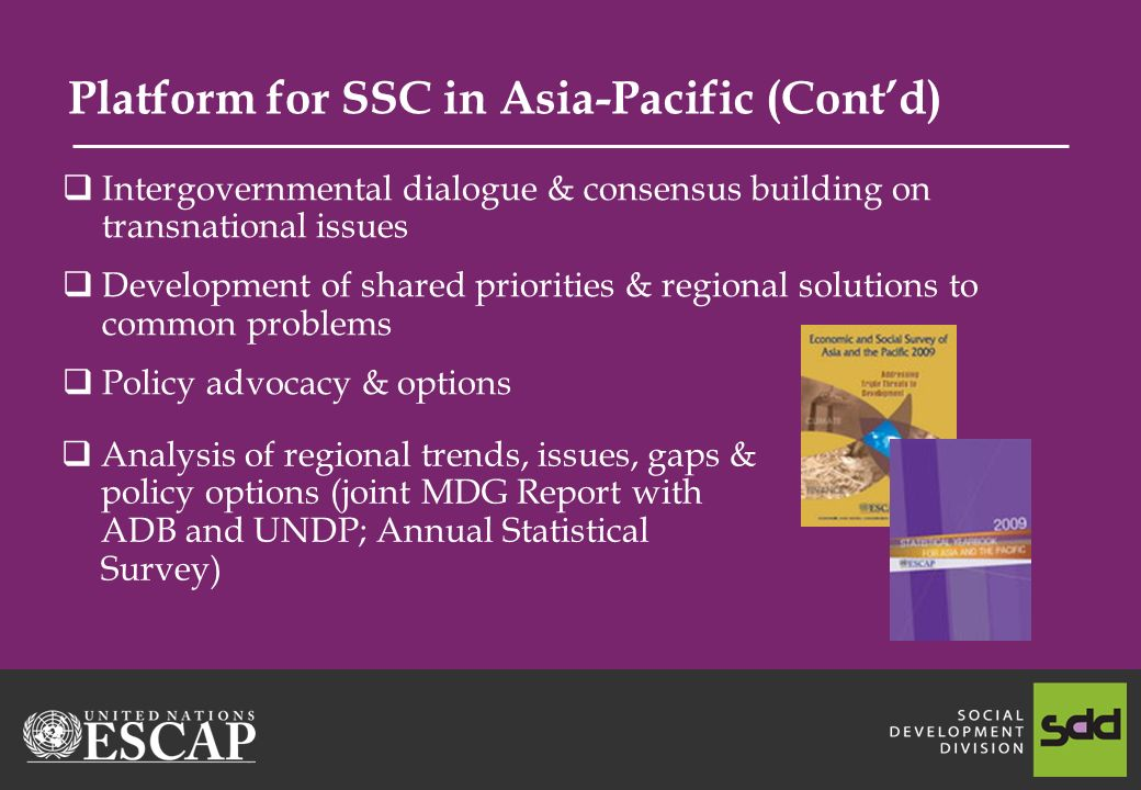 Platform for SSC in Asia-Pacific (Contd) Intergovernmental dialogue & consensus building on transnational issues Development of shared priorities & regional solutions to common problems Policy advocacy & options Analysis of regional trends, issues, gaps & policy options (joint MDG Report with ADB and UNDP; Annual Statistical Survey)