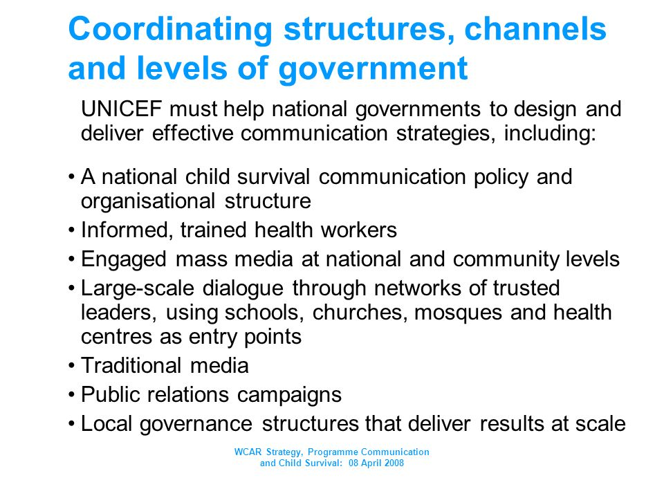 WCAR Strategy, Programme Communication and Child Survival: 08 April 2008 Coordinating structures, channels and levels of government UNICEF must help national governments to design and deliver effective communication strategies, including: A national child survival communication policy and organisational structure Informed, trained health workers Engaged mass media at national and community levels Large-scale dialogue through networks of trusted leaders, using schools, churches, mosques and health centres as entry points Traditional media Public relations campaigns Local governance structures that deliver results at scale