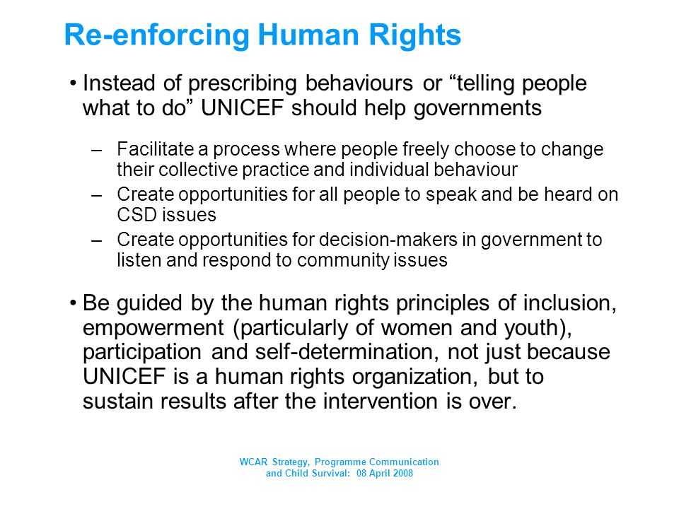 WCAR Strategy, Programme Communication and Child Survival: 08 April 2008 Re-enforcing Human Rights Instead of prescribing behaviours or telling people what to do UNICEF should help governments –Facilitate a process where people freely choose to change their collective practice and individual behaviour –Create opportunities for all people to speak and be heard on CSD issues –Create opportunities for decision-makers in government to listen and respond to community issues Be guided by the human rights principles of inclusion, empowerment (particularly of women and youth), participation and self-determination, not just because UNICEF is a human rights organization, but to sustain results after the intervention is over.