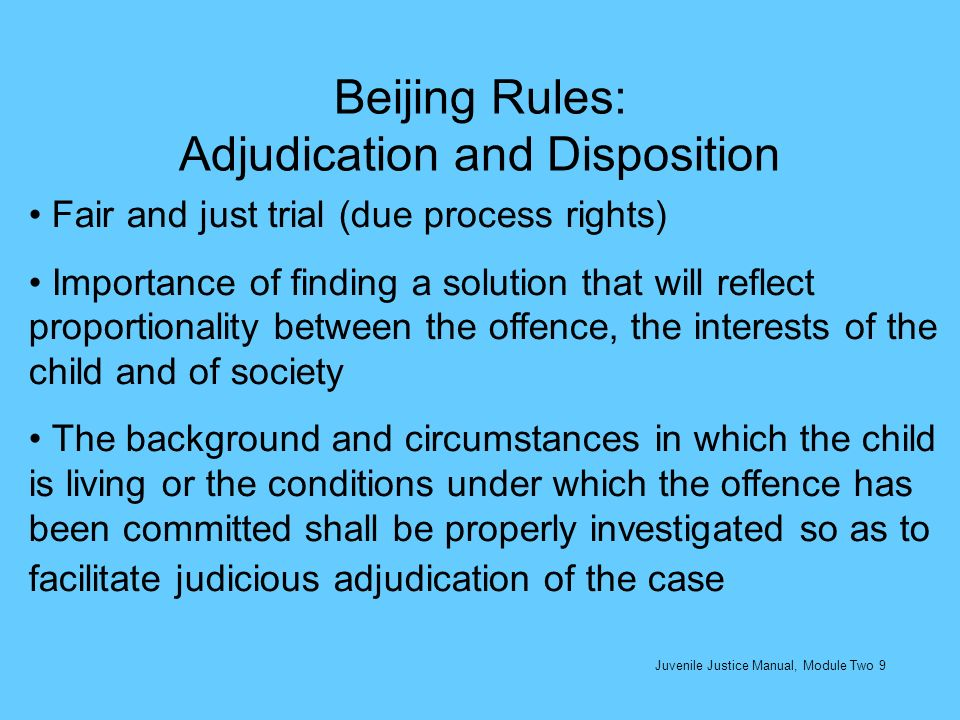 Beijing Rules: Adjudication and Disposition Fair and just trial (due process rights) Importance of finding a solution that will reflect proportionalit