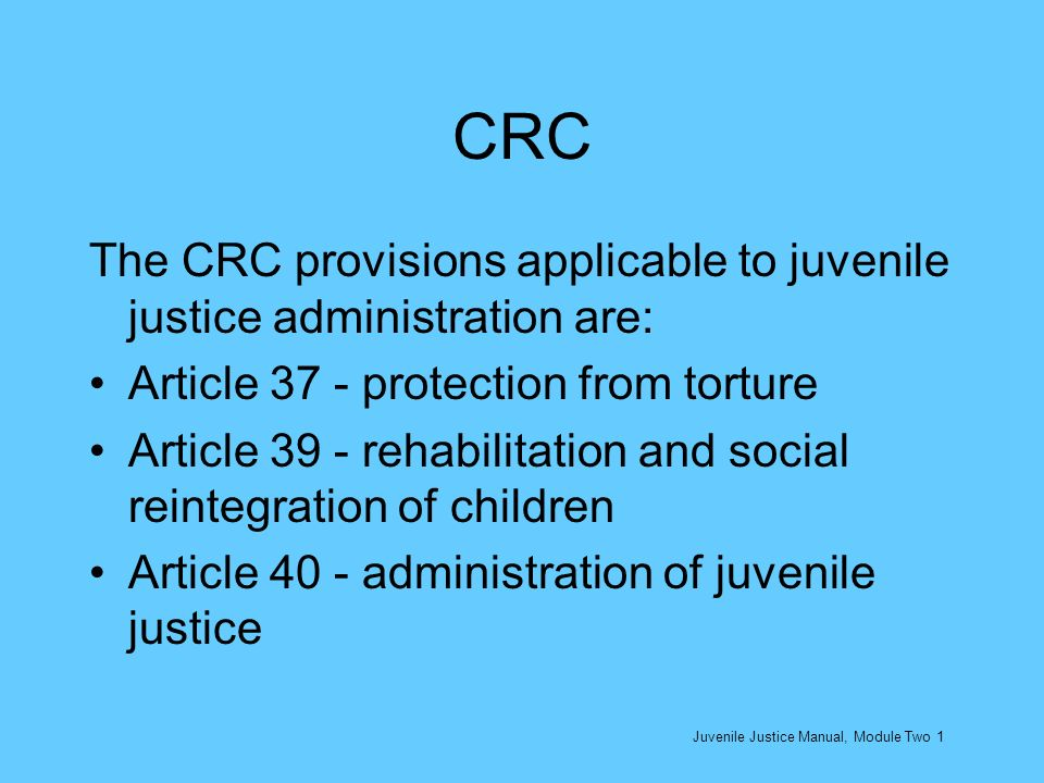 CRC The CRC provisions applicable to juvenile justice administration are: Article 37 - protection from torture Article 39 - rehabilitation and social