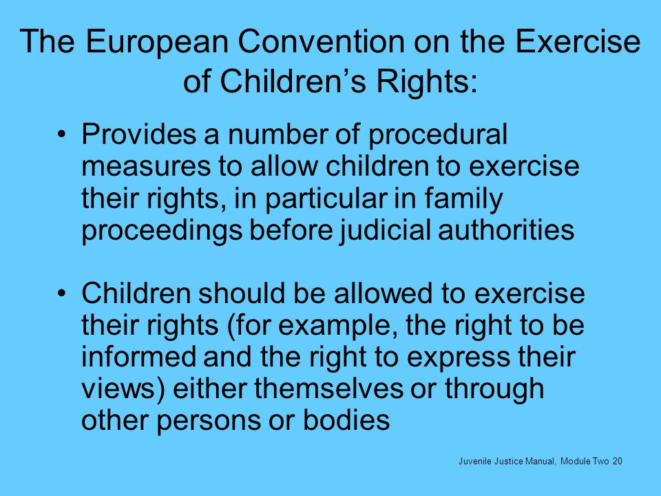 The European Convention on the Exercise of Childrens Rights: Provides a number of procedural measures to allow children to exercise their rights, in p