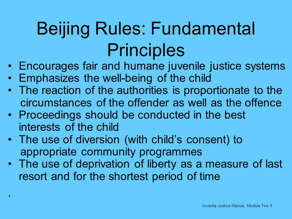 Beijing Rules: Fundamental Principles Encourages fair and humane juvenile justice systems Emphasizes the well-being of the child The reaction of the a