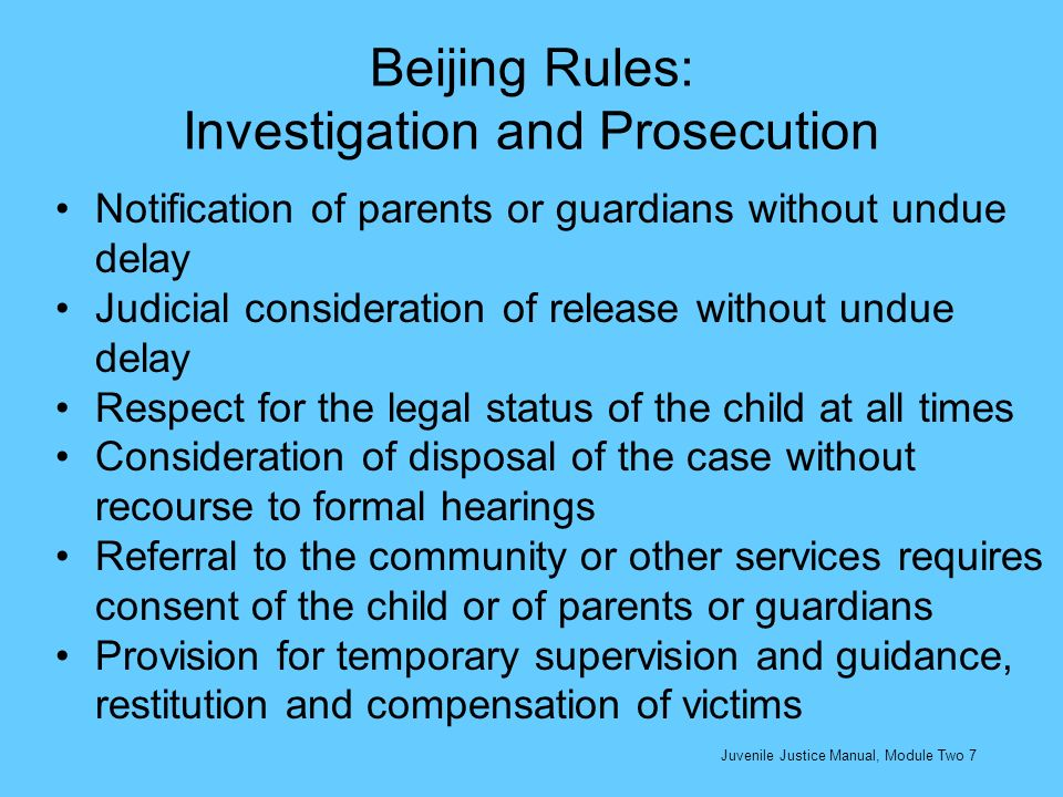 Specific juvenile justice provisions provide: Special treatment for every child accused or found guilty of having infringed penal law in a manner consistent with the childs sense of dignity and worth and so reinforcing the childs respect for human rights and fundamental freedoms of others Prohibition of torture, inhuman or degrading treatment or punishment Separation from adults in their place of detention Every child shall be presumed innocent until proven guilty Every child shall be afforded legal assistance in the preparation of his/her defence The essential aim of treatment of the child during the trial, and if found guilty, shall be his/her reformation, reintegration into his/her family, and social rehabilitation Juvenile Justice Manual, Module Two 18