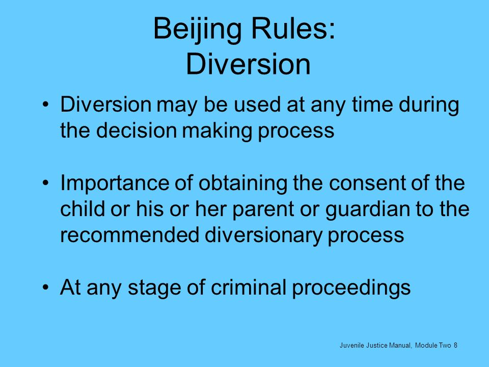 Beijing Rules: Adjudication and Disposition Fair and just trial (due process rights) Importance of finding a solution that will reflect proportionality between the offence, the interests of the child and of society The background and circumstances in which the child is living or the conditions under which the offence has been committed shall be properly investigated so as to facilitate judicious adjudication of the case Juvenile Justice Manual, Module Two 9