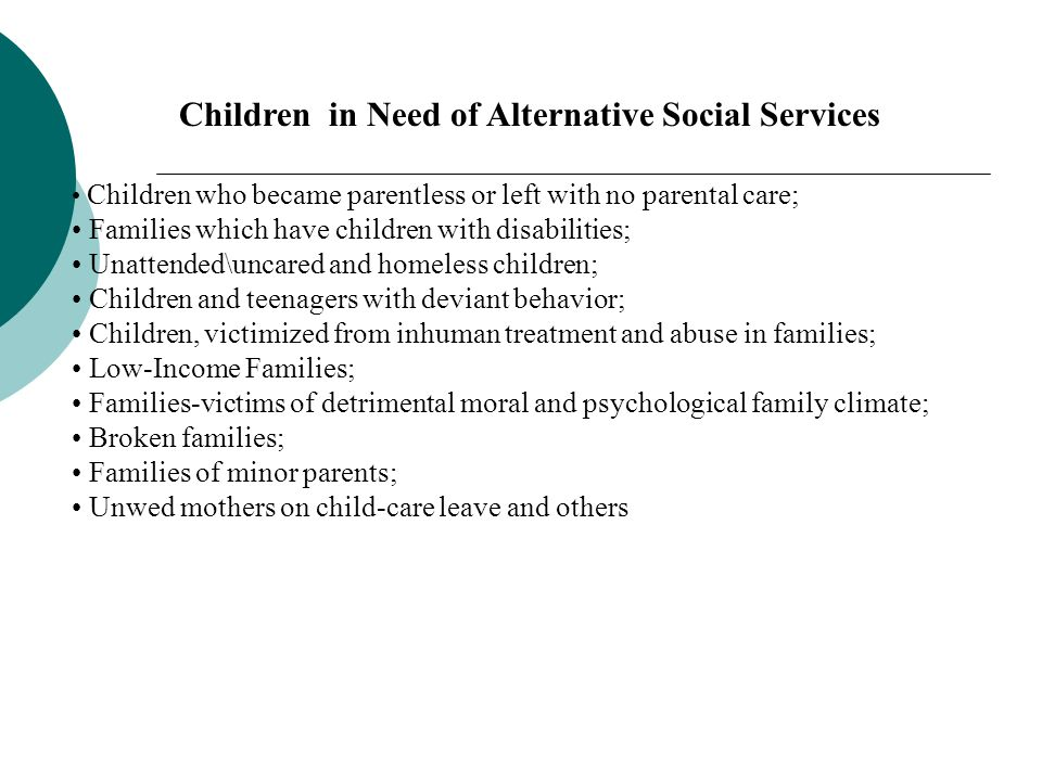 Children in Need of Alternative Social Services Children who became parentless or left with no parental care; Families which have children with disabilities; Unattended\uncared and homeless children; Children and teenagers with deviant behavior; Children, victimized from inhuman treatment and abuse in families; Low-Income Families; Families-victims of detrimental moral and psychological family climate; Broken families; Families of minor parents; Unwed mothers on child-care leave and others
