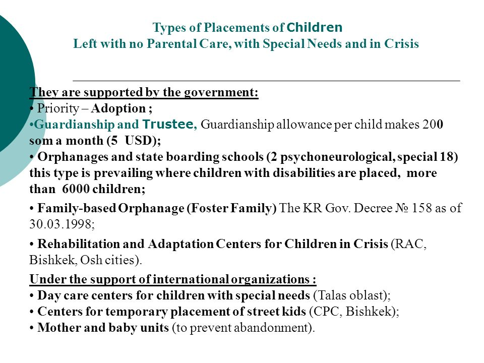 Types of Placements of Children Left with no Parental Care, with Special Needs and in Crisis They are supported by the government: Priority – Adoption ; Guardianship and Trustee, Guardianship allowance per child makes 200 som a month (5 USD); Orphanages and state boarding schools (2 psychoneurological, special 18) this type is prevailing where children with disabilities are placed, more than 6000 children; Family-based Orphanage (Foster Family) The KR Gov.
