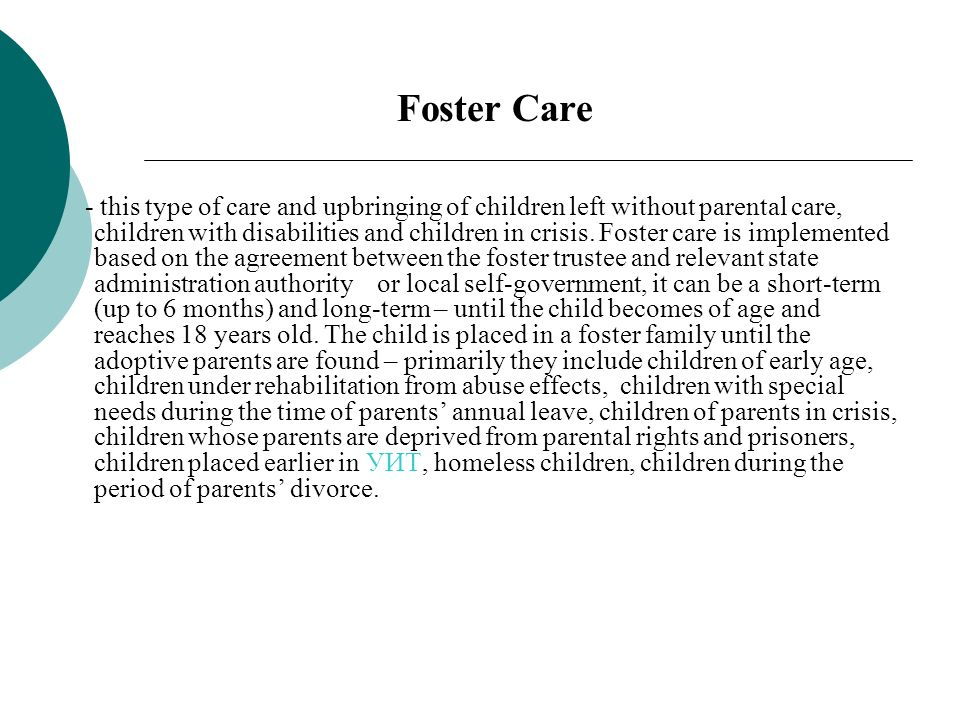 Foster Care - this type of care and upbringing of children left without parental care, children with disabilities and children in crisis.