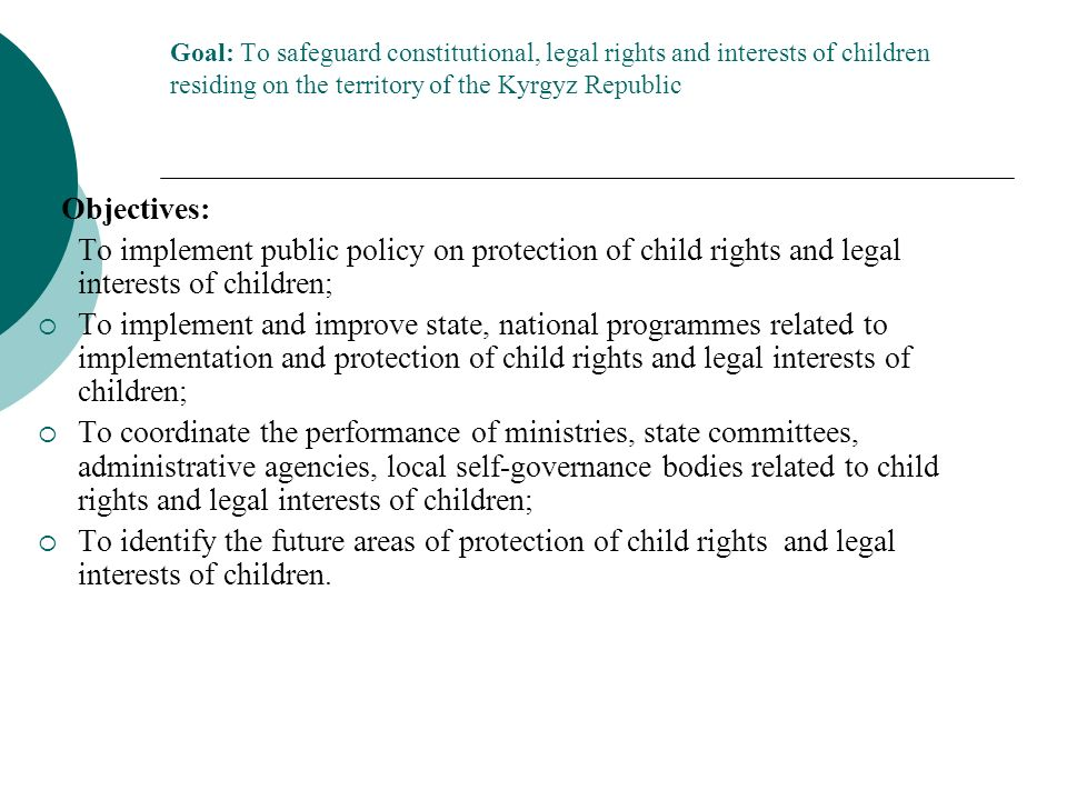 Goal: To safeguard constitutional, legal rights and interests of children residing on the territory of the Kyrgyz Republic Objectives: To implement public policy on protection of child rights and legal interests of children; To implement and improve state, national programmes related to implementation and protection of child rights and legal interests of children; To coordinate the performance of ministries, state committees, administrative agencies, local self-governance bodies related to child rights and legal interests of children; To identify the future areas of protection of child rights and legal interests of children.