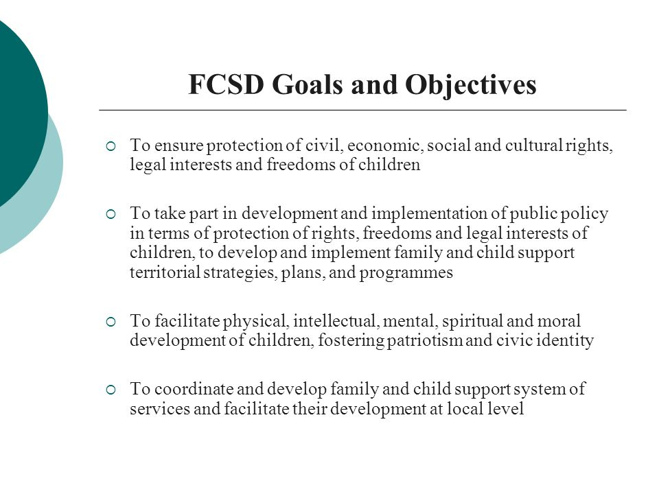 FCSD Goals and Objectives To ensure protection of civil, economic, social and cultural rights, legal interests and freedoms of children To take part in development and implementation of public policy in terms of protection of rights, freedoms and legal interests of children, to develop and implement family and child support territorial strategies, plans, and programmes To facilitate physical, intellectual, mental, spiritual and moral development of children, fostering patriotism and civic identity To coordinate and develop family and child support system of services and facilitate their development at local level