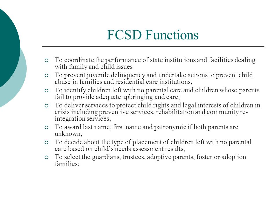 FCSD Functions To coordinate the performance of state institutions and facilities dealing with family and child issues To prevent juvenile delinquency and undertake actions to prevent child abuse in families and residential care institutions; To identify children left with no parental care and children whose parents fail to provide adequate upbringing and care; To deliver services to protect child rights and legal interests of children in crisis including preventive services, rehabilitation and community re- integration services; To award last name, first name and patronymic if both parents are unknown; To decide about the type of placement of children left with no parental care based on childs needs assessment results; To select the guardians, trustees, adoptive parents, foster or adoption families;