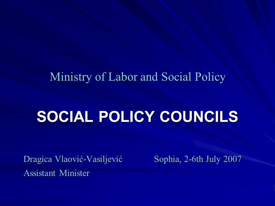 Ministry of Labor and Social Policy SOCIAL POLICY COUNCILS Dragica Vlaović-VasiljevićSophia, 2-6th July 2007 Dragica Vlaović-VasiljevićSophia, 2-6th July 2007 Assistant Minister Assistant Minister