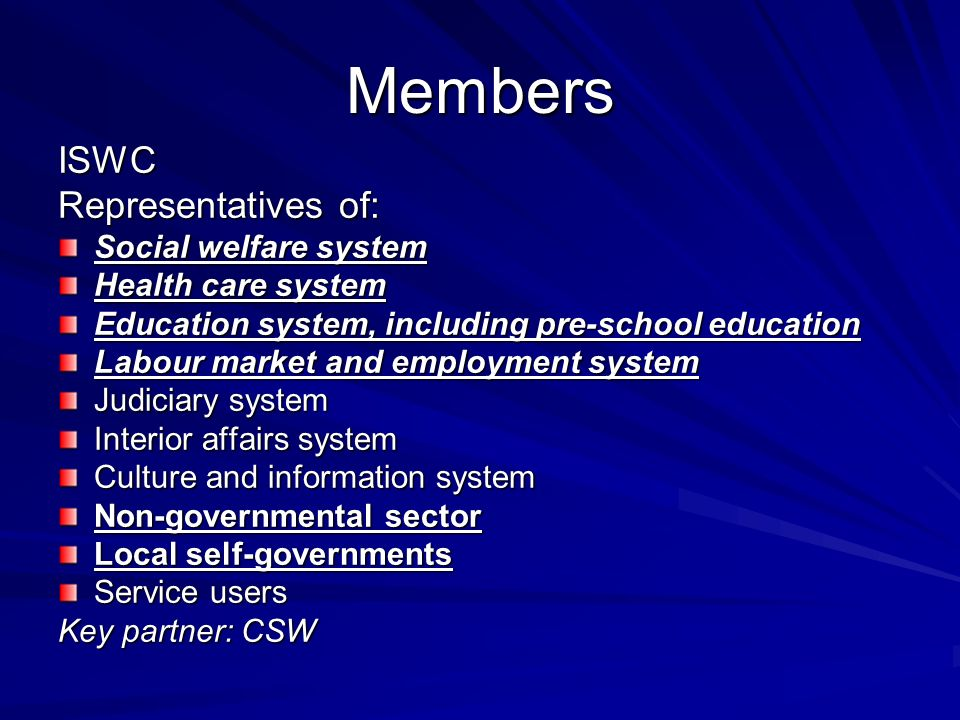 Members ISWC Representatives of: Social welfare system Health care system Education system, including pre-school education Labour market and employment system Judiciary system Interior affairs system Culture and information system Non-governmental sector Local self-governments Service users Key partner: CSW