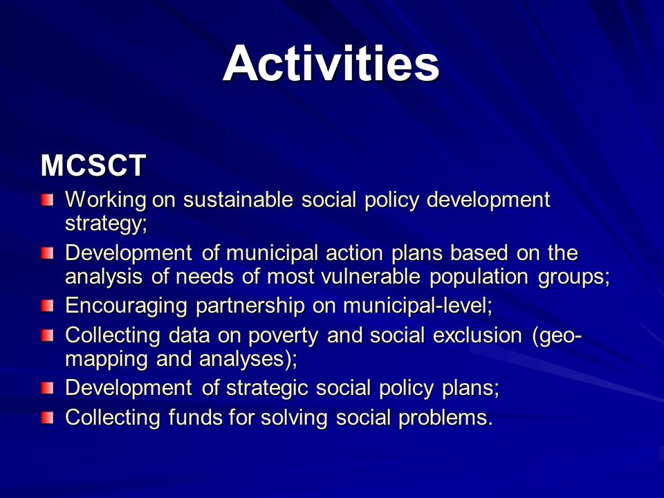 Activities MCSCT Working on sustainable social policy development strategy; Development of municipal action plans based on the analysis of needs of most vulnerable population groups; Encouraging partnership on municipal-level; Collecting data on poverty and social exclusion (geo- mapping and analyses); Development of strategic social policy plans; Collecting funds for solving social problems.