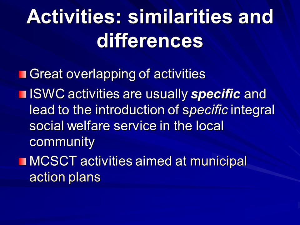 Activities: similarities and differences Great overlapping of activities ISWC activities are usually specific and lead to the introduction of specific integral social welfare service in the local community MCSCT activities aimed at municipal action plans