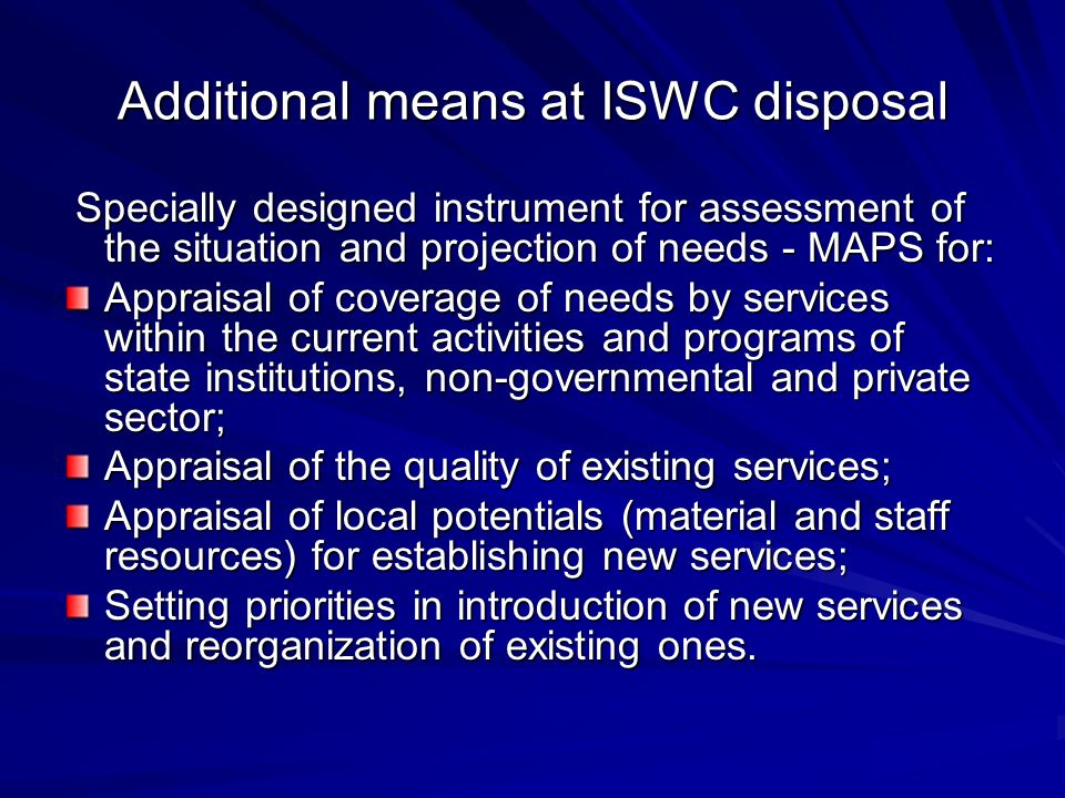 Additional means at ISWC disposal Specially designed instrument for assessment of the situation and projection of needs - MAPS for: Specially designed instrument for assessment of the situation and projection of needs - MAPS for: Appraisal of coverage of needs by services within the current activities and programs of state institutions, non-governmental and private sector; Appraisal of the quality of existing services; Appraisal of local potentials (material and staff resources) for establishing new services; Setting priorities in introduction of new services and reorganization of existing ones.