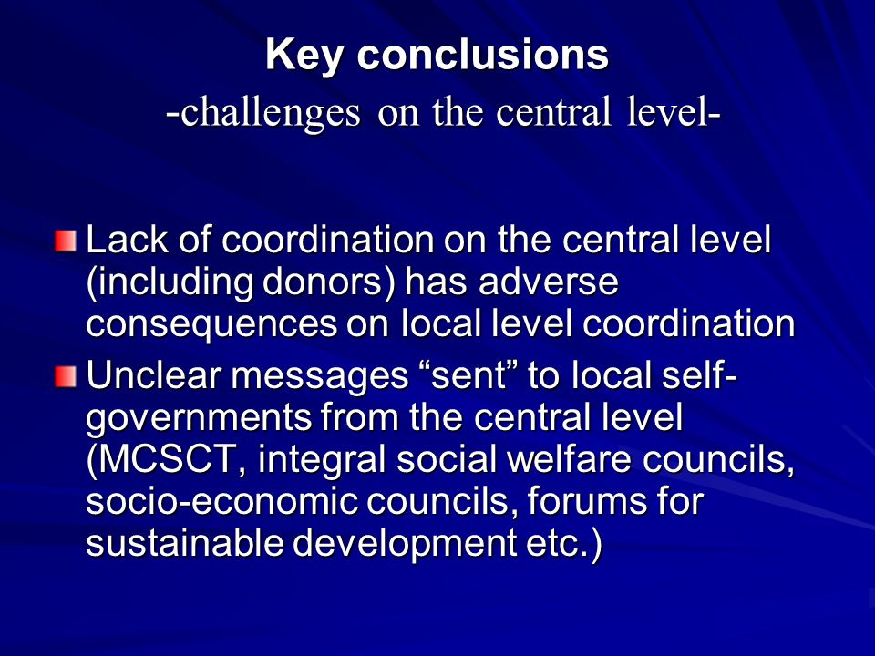 Key conclusions - challenges on the central level- Lack of coordination on the central level (including donors) has adverse consequences on local level coordination Unclear messages sent to local self- governments from the central level (MCSCT, integral social welfare councils, socio-economic councils, forums for sustainable development etc.)