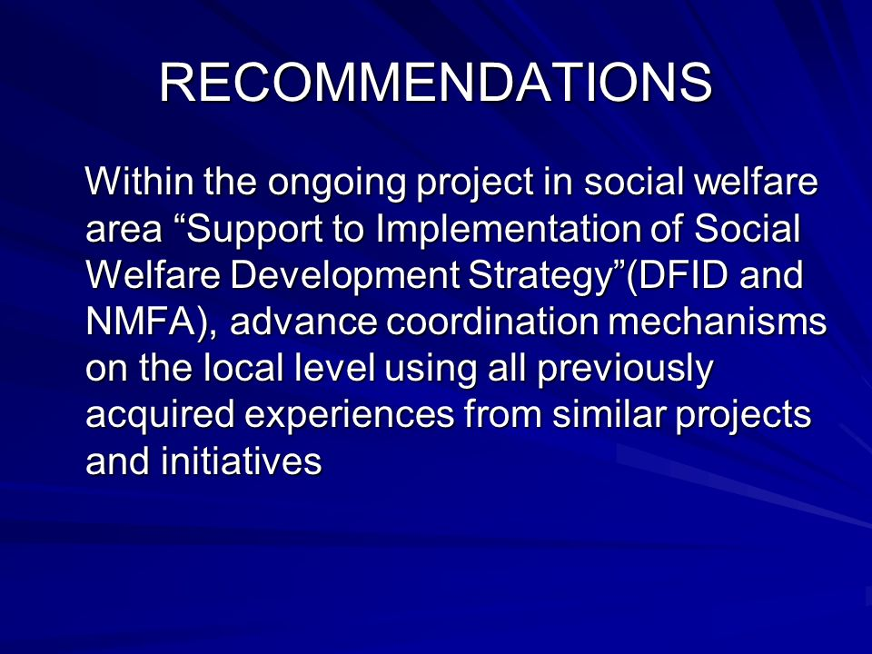 RECOMMENDATIONS Within the ongoing project in social welfare area Support to Implementation of Social Welfare Development Strategy(DFID and NMFA), advance coordination mechanisms on the local level using all previously acquired experiences from similar projects and initiatives Within the ongoing project in social welfare area Support to Implementation of Social Welfare Development Strategy(DFID and NMFA), advance coordination mechanisms on the local level using all previously acquired experiences from similar projects and initiatives