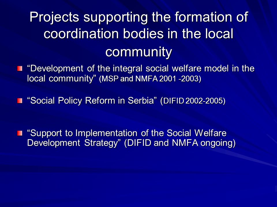 Projects supporting the formation of coordination bodies in the local community Development of the integral social welfare model in the local community (MSP and NMFA ) Social Policy Reform in Serbia ( DIFID ) Support to Implementation of the Social Welfare Development Strategy (DIFID and NMFA ongoing)