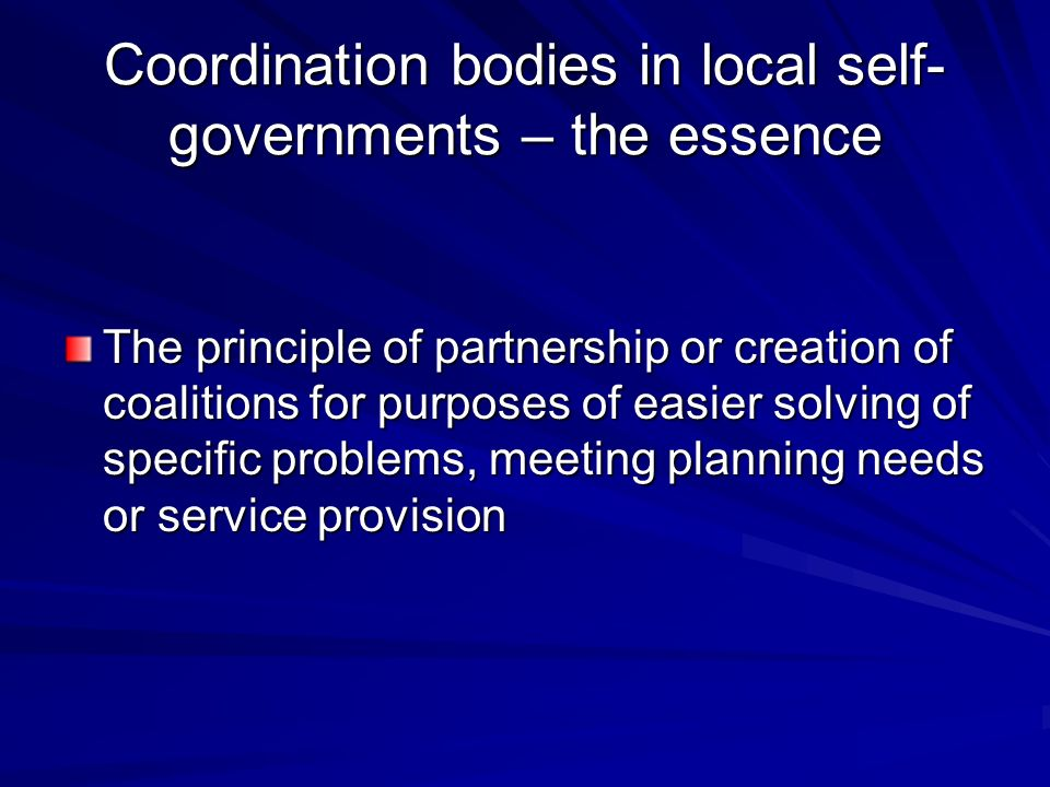 Coordination bodies in local self- governments – the essence The principle of partnership or creation of coalitions for purposes of easier solving of specific problems, meeting planning needs or service provision