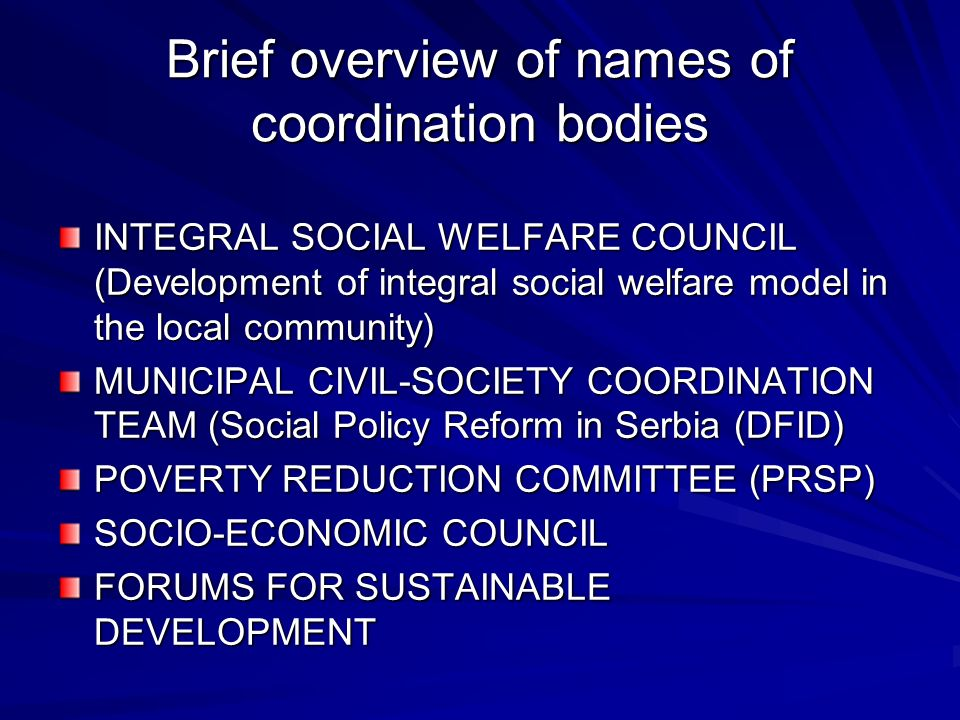 Brief overview of names of coordination bodies INTEGRAL SOCIAL WELFARE COUNCIL (Development of integral social welfare model in the local community) MUNICIPAL CIVIL-SOCIETY COORDINATION TEAM (Social Policy Reform in Serbia (DFID) POVERTY REDUCTION COMMITTEE (PRSP) SOCIO-ECONOMIC COUNCIL FORUMS FOR SUSTAINABLE DEVELOPMENT